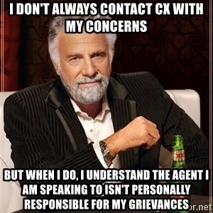The Most Interesting Man In The World - I don't always contact CX with my concerns but when I do, I understand the agent I am speaking to isn't personally responsible for my grievances