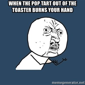 Y U No - WHen the pop tart out of the toaster burns your hand