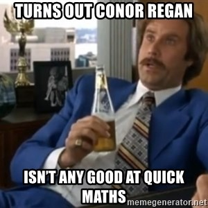 well that escalated quickly  - Turns out Conor Regan Isn't any good at quick maths