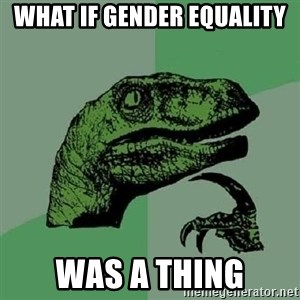 Philosoraptor - What if Gender Equality Was a Thing