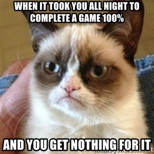 Grumpy Cat  - When it took you all night to complete a game 100% and you get nothing for it