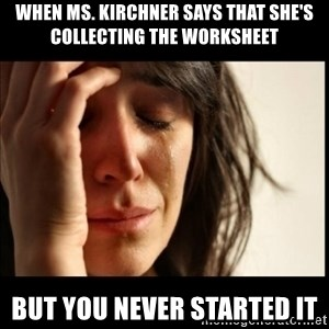 First World Problems - When ms. Kirchner says that she's collecting the worksheet But you never started it