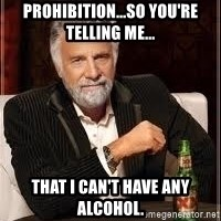 I don't always guy meme - prohibition...so you're telling me... that i can't have any alcohol.