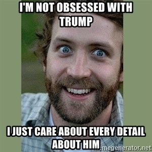 Overly Attached Boyfriend - I'm not obsessed with Trump I just care about every detail about him