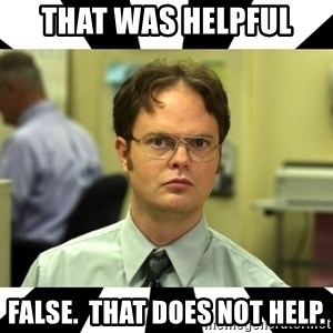 Dwight from the Office - That was helpful False.  That does not help.