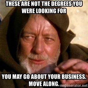 These are not the droids you were looking for - These are not the degrees you were looking for You may go about your business. Move along.