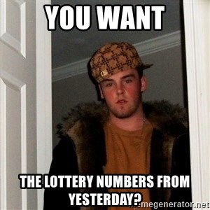 Scumbag Steve - YOU WANT the lottery numbers from yesterday?