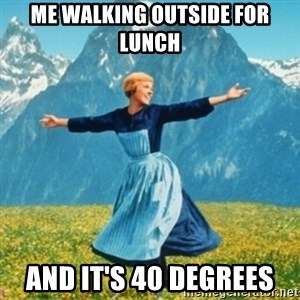 Sound Of Music Lady - Me Walking outside for lunch And it's 40 degrees