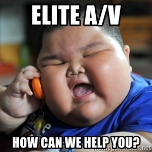 Fat kid on phone - Elite A/V How can we help you?