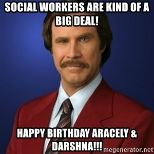 Anchorman Birthday - Social Workers are Kind of a BIG DEAL! Happy Birthday Aracely & Darshna!!!