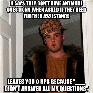 """Scumbag Steve - H says they don't have anymore questions when asked if they need further assistance Leaves you 0 NPS because """"___ didn't answer all my questions"""""""