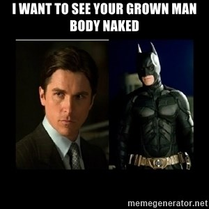 Batman's voice  - I want to see your grown man body naked