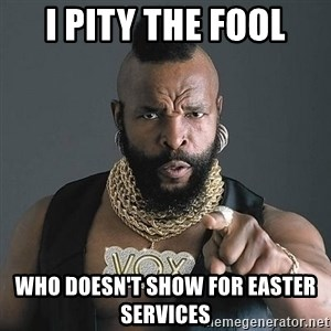 Mr T - I PITY THE FOOL WHO DOESN'T SHOW FOR EASTER SERVICES