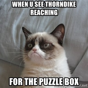 Grumpy cat good - when u see thorndike reaching  for the puzzle box