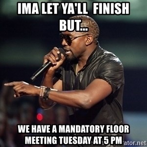 Kanye - Ima let YA'LL  finish but... We have a mandatory floor meeting Tuesday at 5 Pm