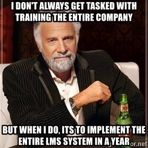 The Most Interesting Man In The World - I don't always get tasked with training the entire company but when I do, its to implement the entire LMS system in a year