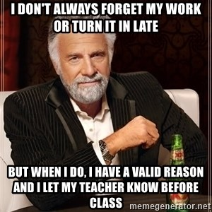 The Most Interesting Man In The World - I don't always forget my work or turn it in late but when i do, I have a valid reason and i let my teacher know before class