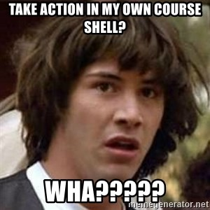 Conspiracy Keanu - take action in my own course shell? Wha?????