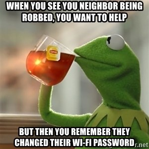 Kermit The Frog Drinking Tea - when you see you neighbor being robbed, you want to help but then you remember they changed their WI-FI password