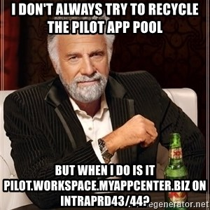 The Most Interesting Man In The World - I don't always try to recycle the pilot app pool But when i do is it pilot.workspace.myappcenter.biz on INTRAPRD43/44?