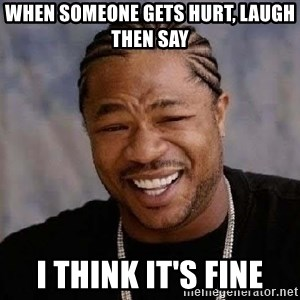 Yo Dawg - When Someone Gets Hurt, Laugh Then Say I Think It's Fine