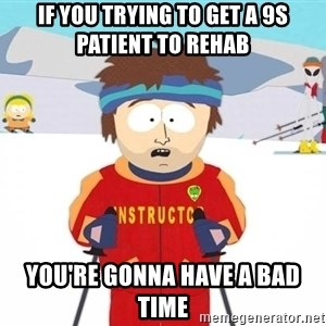 You're gonna have a bad time - If you trying to get a 9S patient to Rehab  You're gonna have a bad time
