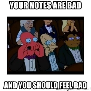 Your X is bad and You should feel bad - Your notes are bad And you should feel bad
