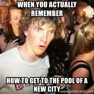 sudden realization guy - When you actually remember  how to get to the pool of a new city