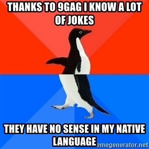 Socially Awesome Awkward Penguin - Thanks to 9gag I know a lot of jokes They have no sense in my native language