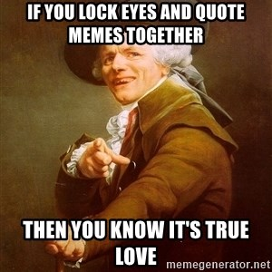 Joseph Ducreux - If you lock eyes and quote memes together  then you know it's true love