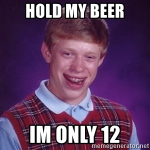Bad Luck Brian - HOLD MY BEER IM ONLY 12