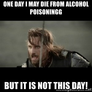 But it is not this Day ARAGORN - One day I may die from alcohol poisoningg But it is not this day!