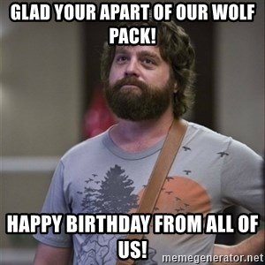 Alan Hangover - Glad your apart of our wolf pack!  Happy Birthday from all of us!