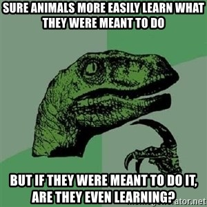 Philosoraptor - sure animals more easily learn what they were meant to do but if they were meant to do it, are they even learning?