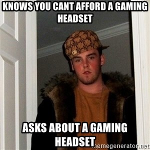 Scumbag Steve - knows you cant afford a gaming headset asks about a gaming headset
