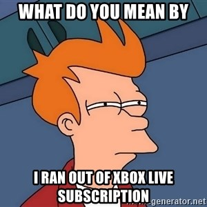 Futurama Fry - What do you mean by I ran out of xbox live subscription
