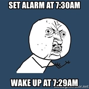Y U No - set alarm at 7:30am wake up at 7:29am