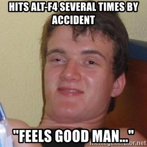 """high/drunk guy - Hits Alt-F4 several times by accident """"Feels good man..."""""""