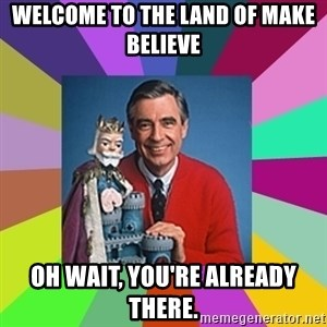 mr rogers  - welcome to the land of make believe oh wait, you're already there.