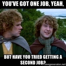 What about second breakfast? - You've got one job, yeah, But have you tried getting a second job?