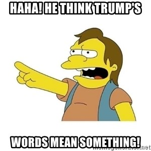 Nelson HaHa - haha! He think Trump's words mean something!