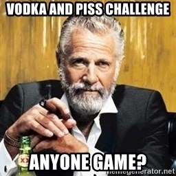 The Most Interesting Man In The World - Vodka and Piss Challenge Anyone Game?
