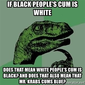 Philosoraptor - If black people's cum is white does that mean white people's cum is black? and does that also mean that mr. krabs cums blue?
