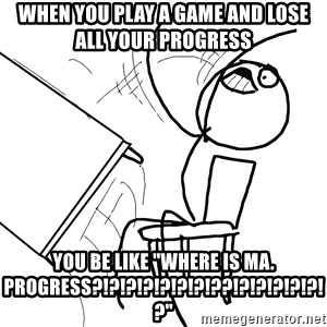 "Desk Flip Rage Guy - When you play a game and lose all your progress You be like ""WHERE IS MA. PROGRESS?!?!?!?!?!?!?!??!?!?!?!?!?!?"""