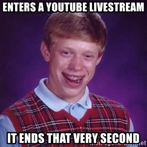 Bad Luck Brian - Enters a youtube livestream It ends that very second