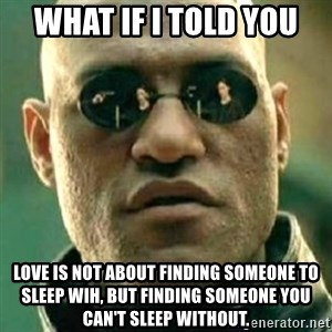 what if i told you matri - What If I Told You Love is not about finding someone to sleep wih, but finding someone you can't sleep without.