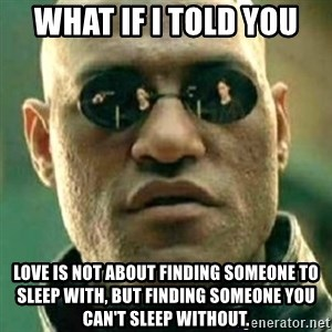 what if i told you matri - What If I Told You Love is not about finding someone to sleep with, but finding someone you can't sleep without.