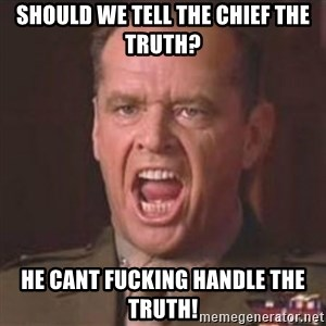 Jack Nicholson - You can't handle the truth! - should we tell the chief the truth? He cant fucking handle the truth!