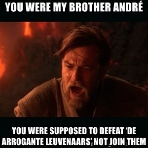 "Obi Wan Kenobi ""You were my brother!"" - You were my brother André You were supposed to defeat 'de arrogante Leuvenaars' not join them"