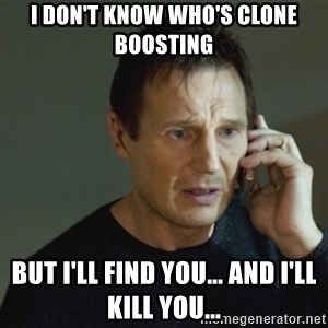 taken meme - I don't know who's clone boosting But I'll find you... and I'll kill you...
